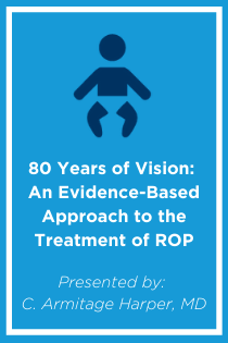 80 Years of Vision: An Evidence-Based Approach to the Treatment of Retinopathy of Prematurity Banner